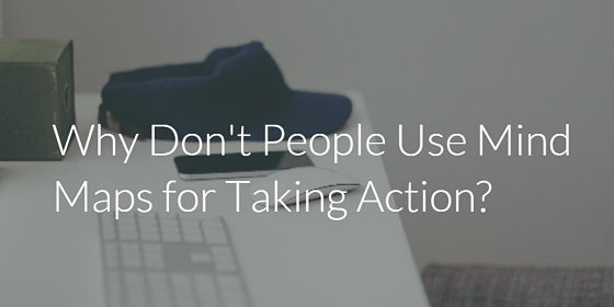 Why Don't People Use Mind Maps For Taking Action?
